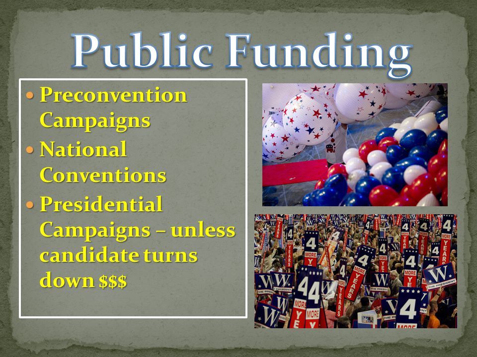 Preconvention Campaigns Preconvention Campaigns National Conventions National Conventions Presidential Campaigns – unless candidate turns down $$$ Presidential Campaigns – unless candidate turns down $$$
