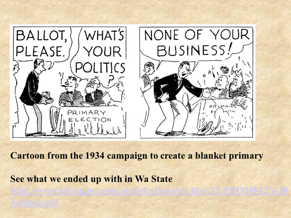 Cartoon from the 1934 campaign to create a blanket primary See what we ended up with in Wa State http://www.kitsapgov.com/aud/elections/archive/12/PRIM0812%20 Sample.pdf http://www.kitsapgov.com/aud/elections/archive/12/PRIM0812%20 Sample.pdf