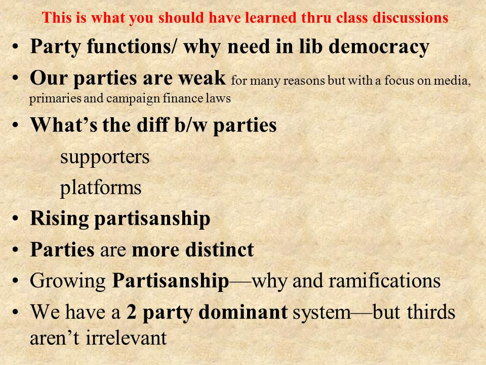 Party functions/ why need in lib democracy Our parties are weak for many reasons but with a focus on media, primaries and campaign finance laws What's the diff b/w parties supporters platforms Rising partisanship Parties are more distinct Growing Partisanship—why and ramifications We have a 2 party dominant system—but thirds aren't irrelevant This is what you should have learned thru class discussions