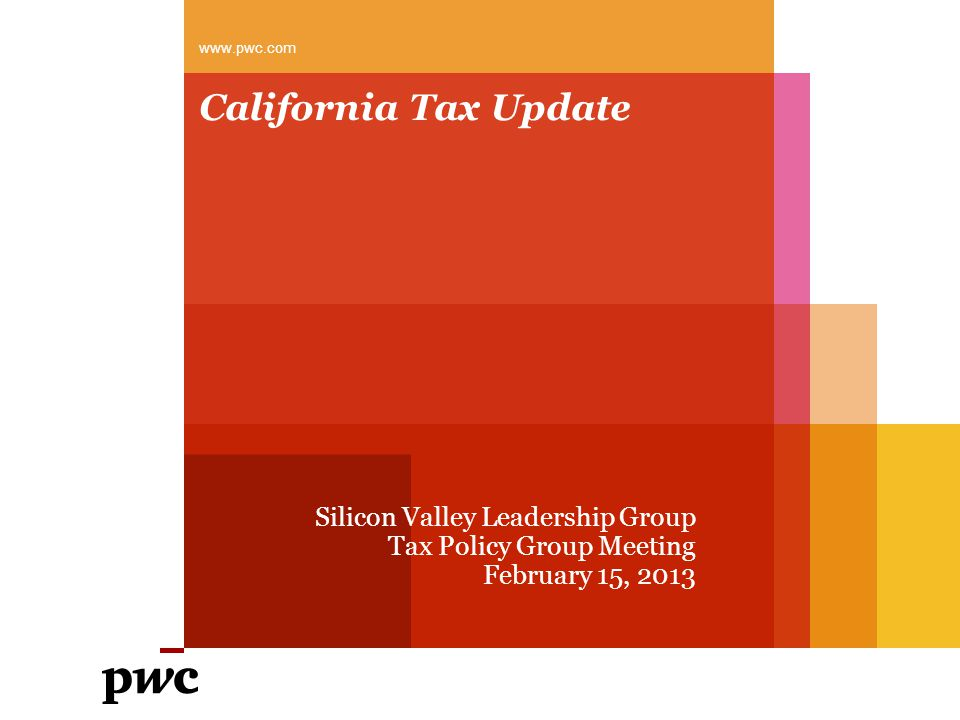 California Tax Update Silicon Valley Leadership Group Tax Policy Group Meeting February 15, 2013 www.pwc.com