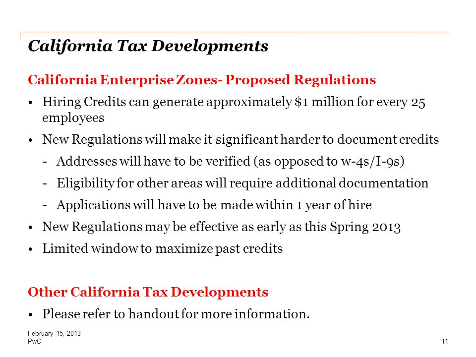PwC California Tax Developments California Enterprise Zones- Proposed Regulations Hiring Credits can generate approximately $1 million for every 25 employees New Regulations will make it significant harder to document credits -Addresses will have to be verified (as opposed to w-4s/I-9s) -Eligibility for other areas will require additional documentation -Applications will have to be made within 1 year of hire New Regulations may be effective as early as this Spring 2013 Limited window to maximize past credits Other California Tax Developments Please refer to handout for more information.