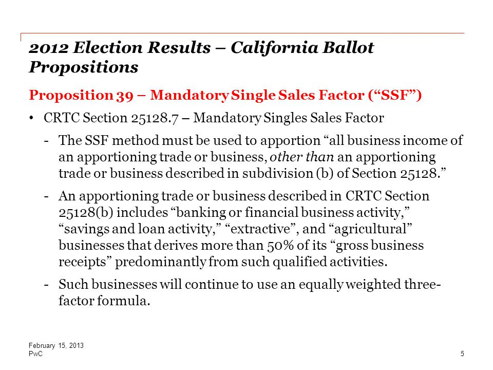 PwC 2012 Election Results – California Ballot Propositions Proposition 39 – Mandatory Single Sales Factor ( SSF ) CRTC Section 25128.7 – Mandatory Singles Sales Factor -The SSF method must be used to apportion all business income of an apportioning trade or business, other than an apportioning trade or business described in subdivision (b) of Section 25128. -An apportioning trade or business described in CRTC Section 25128(b) includes banking or financial business activity, savings and loan activity, extractive , and agricultural businesses that derives more than 50% of its gross business receipts predominantly from such qualified activities.