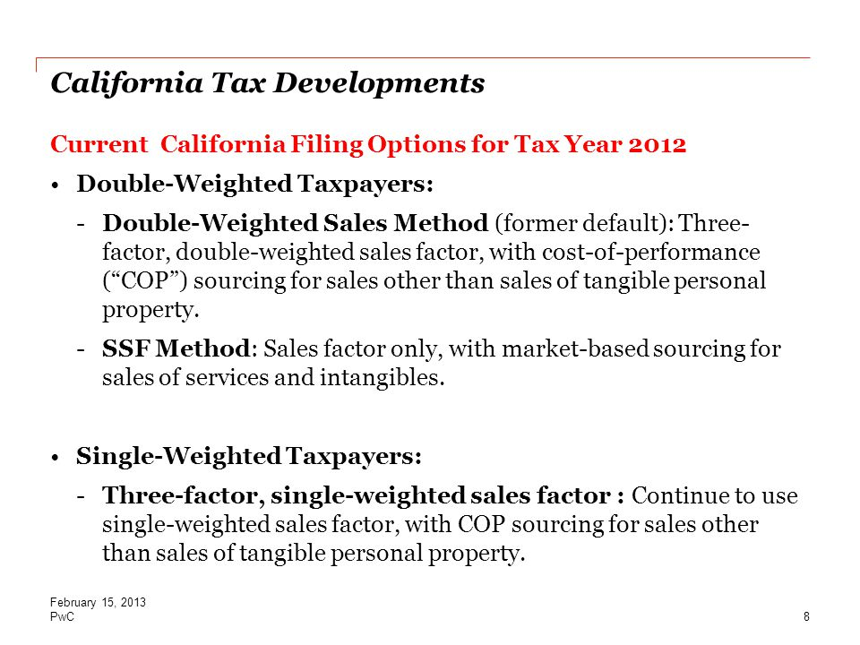 PwC California Tax Developments Current California Filing Options for Tax Year 2012 Double-Weighted Taxpayers: -Double-Weighted Sales Method (former default): Three- factor, double-weighted sales factor, with cost-of-performance ( COP ) sourcing for sales other than sales of tangible personal property.