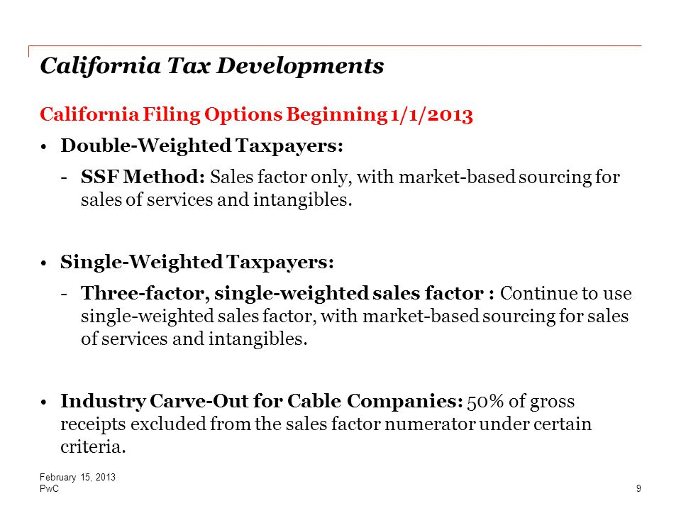 PwC California Tax Developments California Filing Options Beginning 1/1/2013 Double-Weighted Taxpayers: -SSF Method: Sales factor only, with market-based sourcing for sales of services and intangibles.