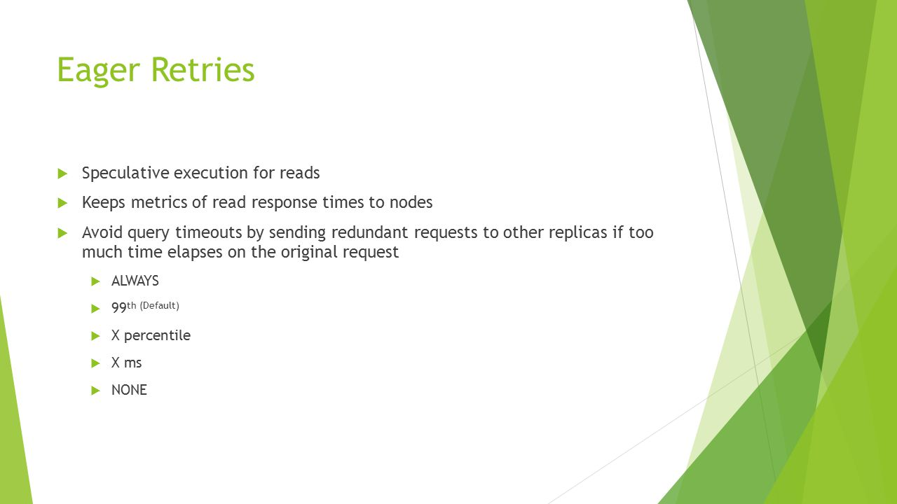 Eager Retries  Speculative execution for reads  Keeps metrics of read response times to nodes  Avoid query timeouts by sending redundant requests to other replicas if too much time elapses on the original request  ALWAYS  99 th (Default)  X percentile  X ms  NONE