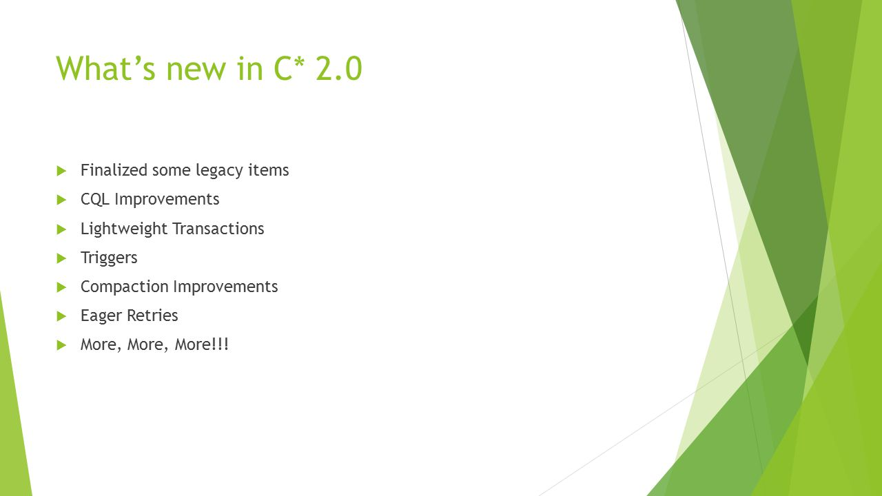 What's new in C* 2.0  Finalized some legacy items  CQL Improvements  Lightweight Transactions  Triggers  Compaction Improvements  Eager Retries
