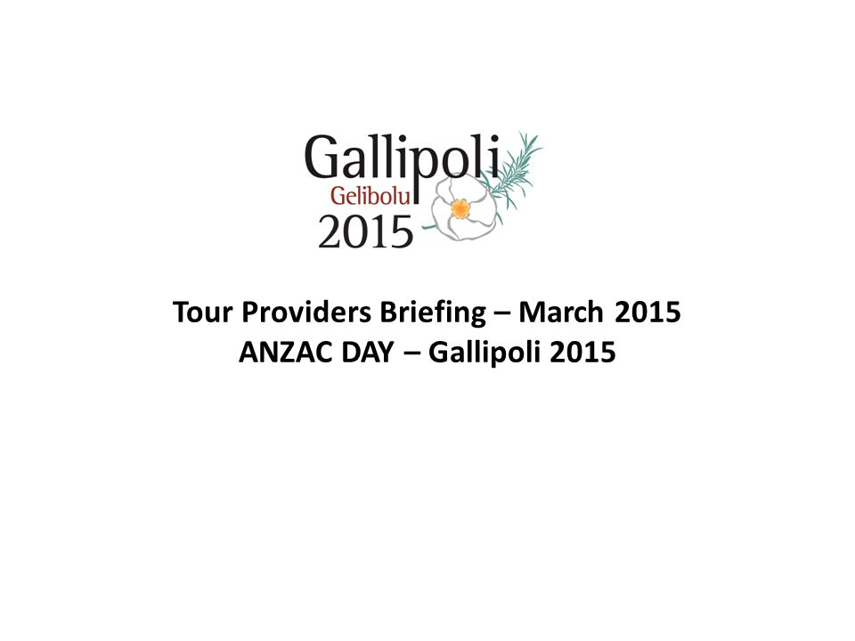 Tour Providers Briefing – March 2015 ANZAC DAY – Gallipoli 2015