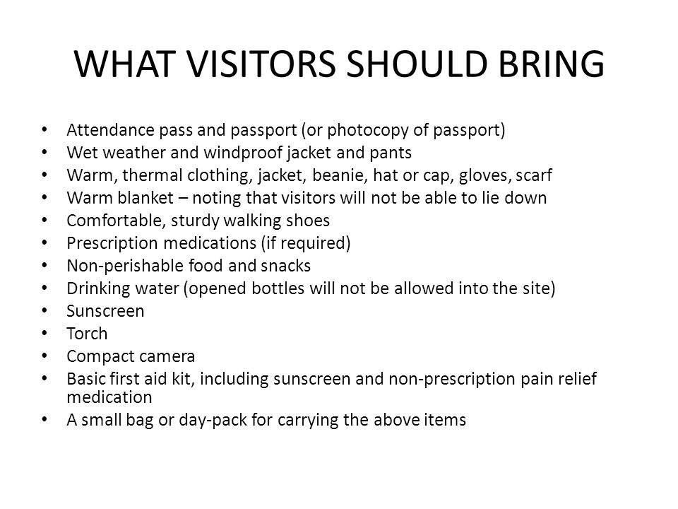 WHAT VISITORS SHOULD BRING Attendance pass and passport (or photocopy of passport) Wet weather and windproof jacket and pants Warm, thermal clothing, jacket, beanie, hat or cap, gloves, scarf Warm blanket – noting that visitors will not be able to lie down Comfortable, sturdy walking shoes Prescription medications (if required) Non-perishable food and snacks Drinking water (opened bottles will not be allowed into the site) Sunscreen Torch Compact camera Basic first aid kit, including sunscreen and non-prescription pain relief medication A small bag or day-pack for carrying the above items