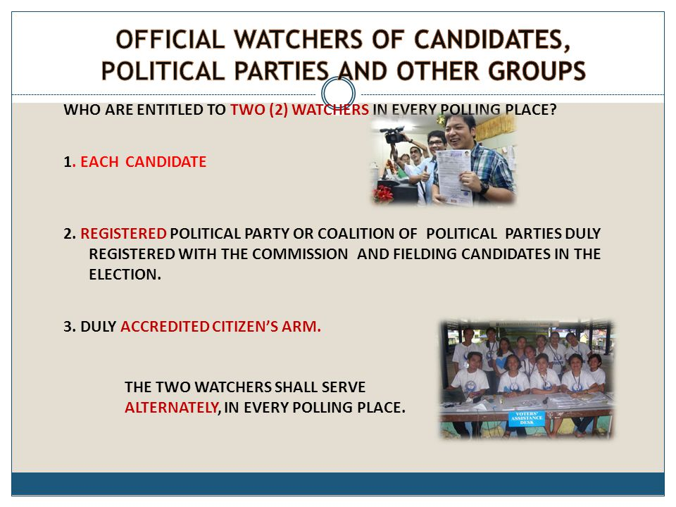 WHO ARE ENTITLED TO TWO (2) WATCHERS IN EVERY POLLING PLACE? 1. EACH CANDIDATE 2. REGISTERED POLITICAL PARTY OR COALITION OF POLITICAL PARTIES DULY RE