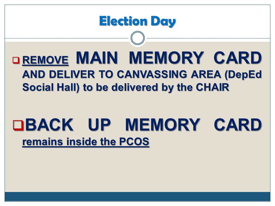 Election Day  REMOVE MAIN MEMORY CARD AND DELIVER TO CANVASSING AREA (DepEd Social Hall) to be delivered by the CHAIR  BACK UP MEMORY CARD remains i