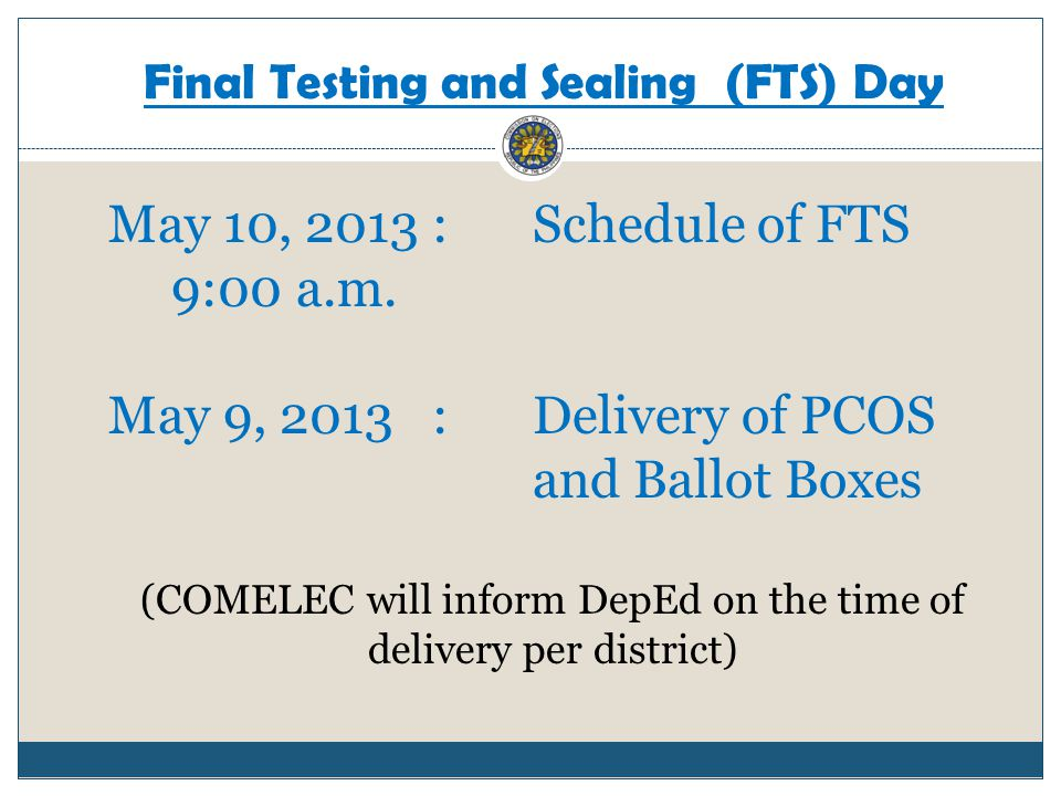 Final Testing and Sealing (FTS) Day May 10, 2013 :Schedule of FTS 9:00 a.m. May 9, 2013 :Delivery of PCOS and Ballot Boxes (COMELEC will inform DepEd
