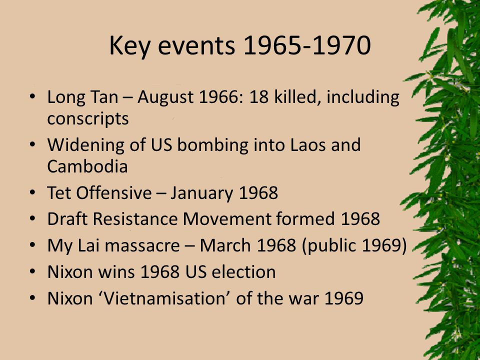 Key events 1965-1970 Long Tan – August 1966: 18 killed, including conscripts Widening of US bombing into Laos and Cambodia Tet Offensive – January 196