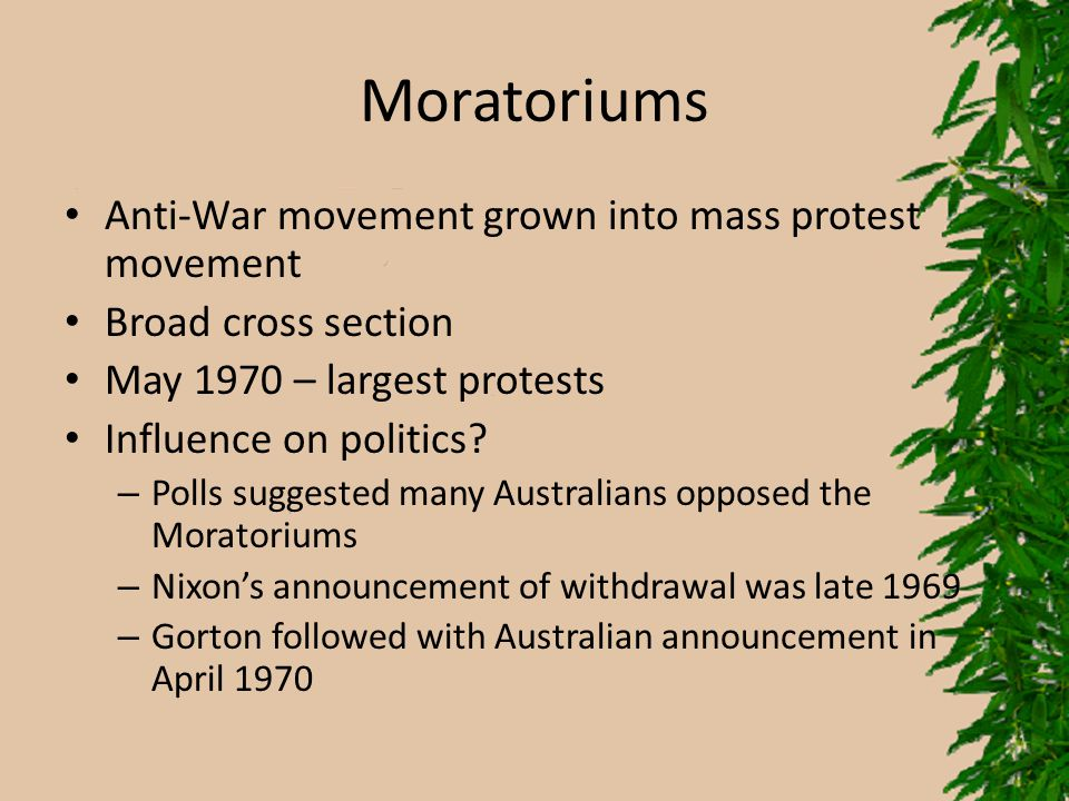 Moratoriums Anti-War movement grown into mass protest movement Broad cross section May 1970 – largest protests Influence on politics? – Polls suggeste