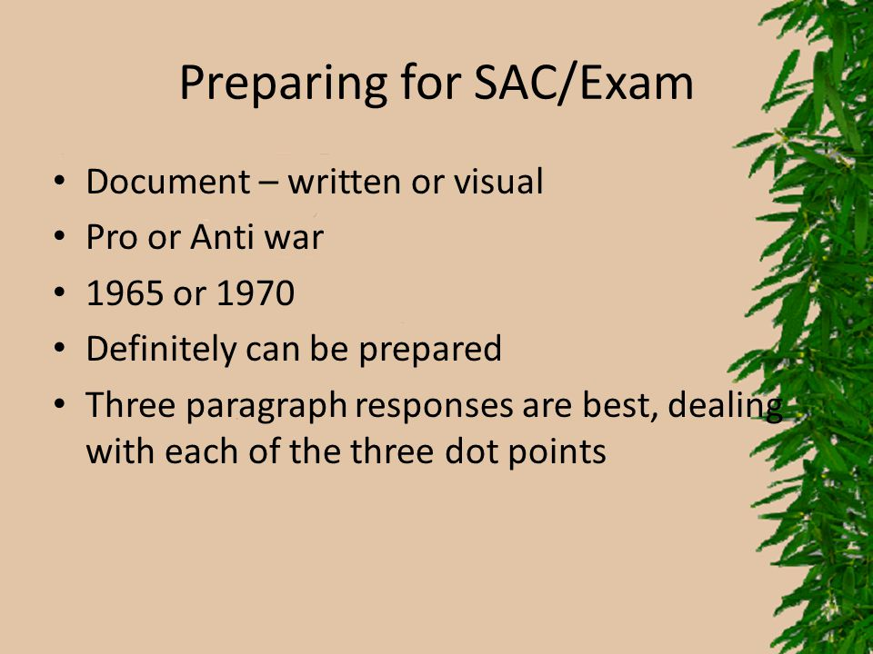 Preparing for SAC/Exam Document – written or visual Pro or Anti war 1965 or 1970 Definitely can be prepared Three paragraph responses are best, dealin
