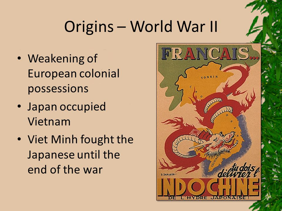 Origins – World War II Weakening of European colonial possessions Japan occupied Vietnam Viet Minh fought the Japanese until the end of the war