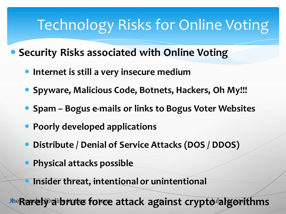 Technology Risks for Online Voting Security Risks associated with Online Voting Internet is still a very insecure medium Spyware, Malicious Code, Botnets, Hackers, Oh My!!.