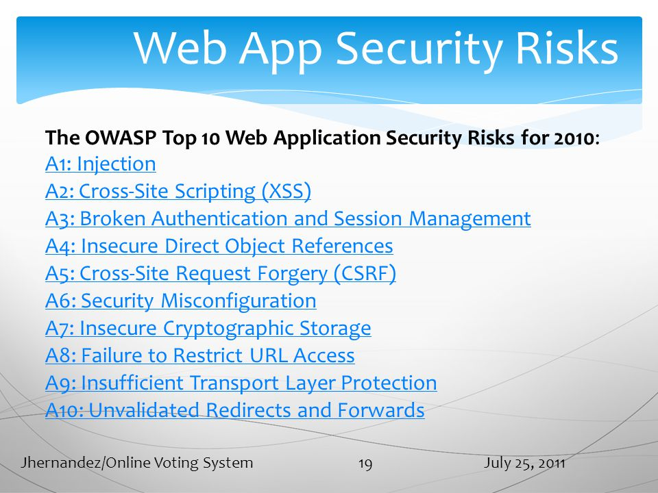 Web App Security Risks The OWASP Top 10 Web Application Security Risks for 2010: A1: Injection A2: Cross-Site Scripting (XSS) A3: Broken Authentication and Session Management A4: Insecure Direct Object References A5: Cross-Site Request Forgery (CSRF) A6: Security Misconfiguration A7: Insecure Cryptographic Storage A8: Failure to Restrict URL Access A9: Insufficient Transport Layer Protection A10: Unvalidated Redirects and Forwards July 25, 2011Jhernandez/Online Voting System 19