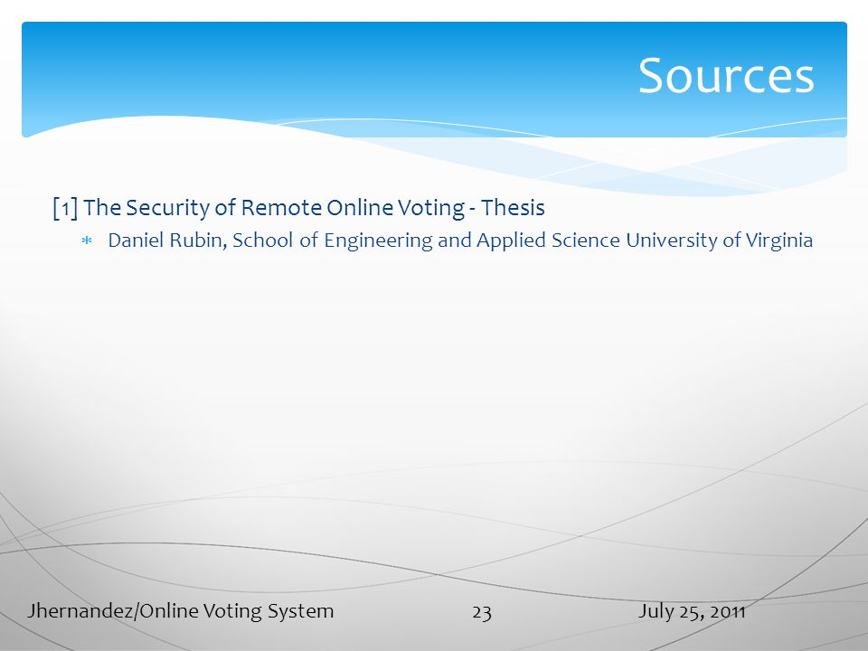 Sources [1] The Security of Remote Online Voting - Thesis  Daniel Rubin, School of Engineering and Applied Science University of Virginia July 25, 2011Jhernandez/Online Voting System 23