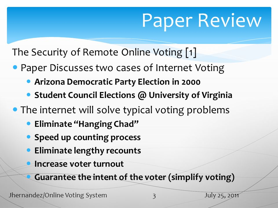Paper Review The Security of Remote Online Voting [1] Paper Discusses two cases of Internet Voting Arizona Democratic Party Election in 2000 Student Council Elections @ University of Virginia The internet will solve typical voting problems Eliminate Hanging Chad Speed up counting process Eliminate lengthy recounts Increase voter turnout Guarantee the intent of the voter (simplify voting) July 25, 2011Jhernandez/Online Voting System 3