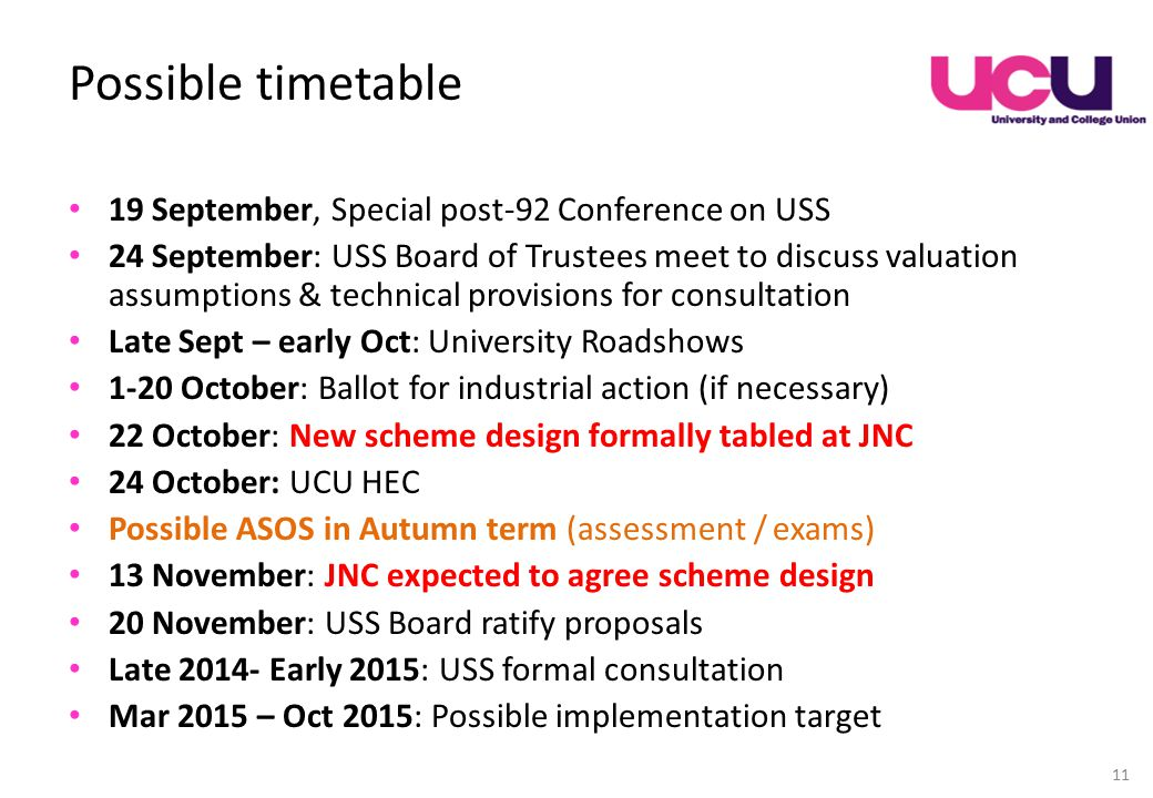 Possible timetable 19 September, Special post-92 Conference on USS 24 September: USS Board of Trustees meet to discuss valuation assumptions & technical provisions for consultation Late Sept – early Oct: University Roadshows 1-20 October: Ballot for industrial action (if necessary) 22 October: New scheme design formally tabled at JNC 24 October: UCU HEC Possible ASOS in Autumn term (assessment / exams) 13 November: JNC expected to agree scheme design 20 November: USS Board ratify proposals Late 2014- Early 2015: USS formal consultation Mar 2015 – Oct 2015: Possible implementation target 11