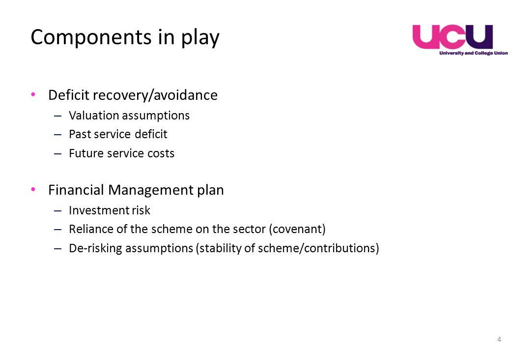 Components in play Deficit recovery/avoidance – Valuation assumptions – Past service deficit – Future service costs Financial Management plan – Investment risk – Reliance of the scheme on the sector (covenant) – De-risking assumptions (stability of scheme/contributions) 4