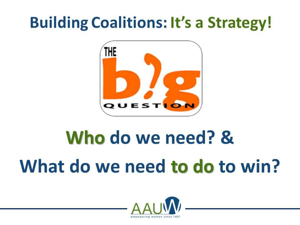 . Building Coalitions: It's a Strategy! Who Who do we need & to do What do we need to do to win
