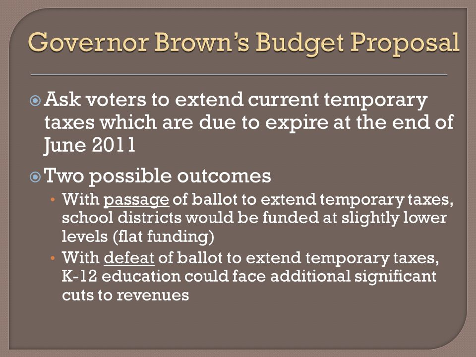  Ask voters to extend current temporary taxes which are due to expire at the end of June 2011  Two possible outcomes With passage of ballot to extend temporary taxes, school districts would be funded at slightly lower levels (flat funding) With defeat of ballot to extend temporary taxes, K-12 education could face additional significant cuts to revenues