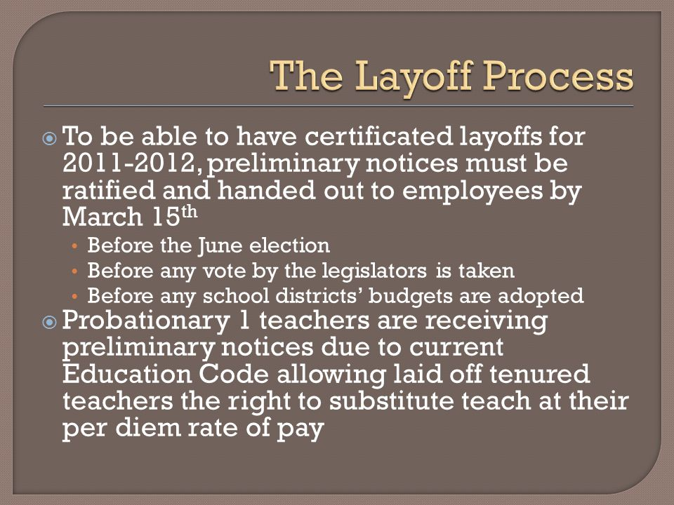  To be able to have certificated layoffs for 2011-2012, preliminary notices must be ratified and handed out to employees by March 15 th Before the June election Before any vote by the legislators is taken Before any school districts' budgets are adopted  Probationary 1 teachers are receiving preliminary notices due to current Education Code allowing laid off tenured teachers the right to substitute teach at their per diem rate of pay