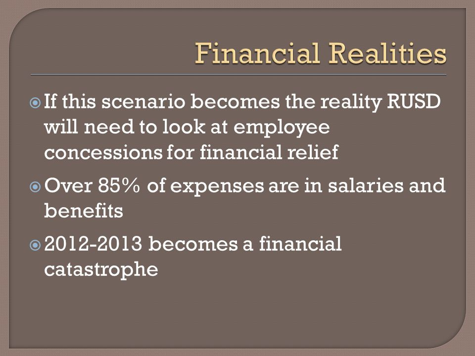  If this scenario becomes the reality RUSD will need to look at employee concessions for financial relief  Over 85% of expenses are in salaries and benefits  2012-2013 becomes a financial catastrophe