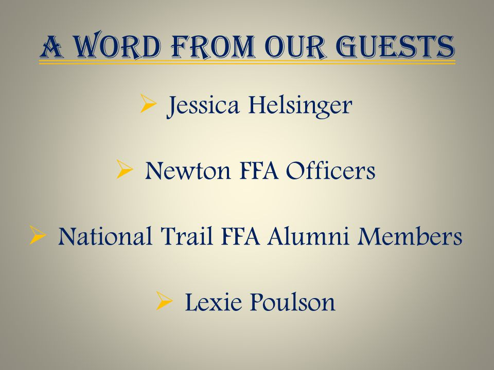 A WORD FROM OUR GUESTS  Jessica Helsinger  Newton FFA Officers  National Trail FFA Alumni Members  Lexie Poulson