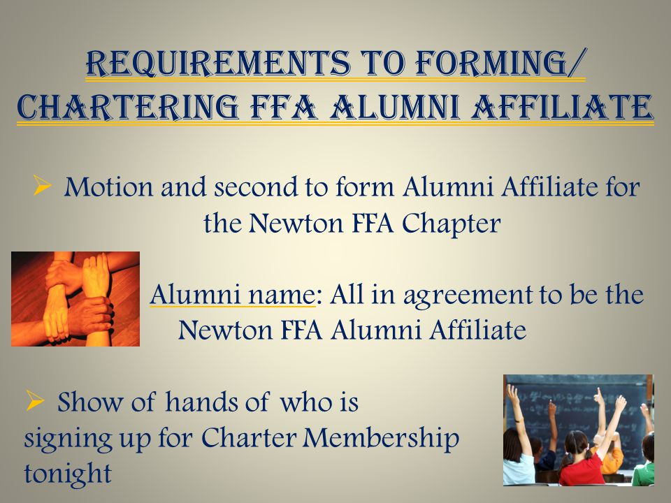 REQUIREMENTS TO FORMING/ CHARTERING FFA ALUMNI AFFILIATE  Motion and second to form Alumni Affiliate for the Newton FFA Chapter  Alumni name: All in agreement to be the Newton FFA Alumni Affiliate  Show of hands of who is signing up for Charter Membership tonight