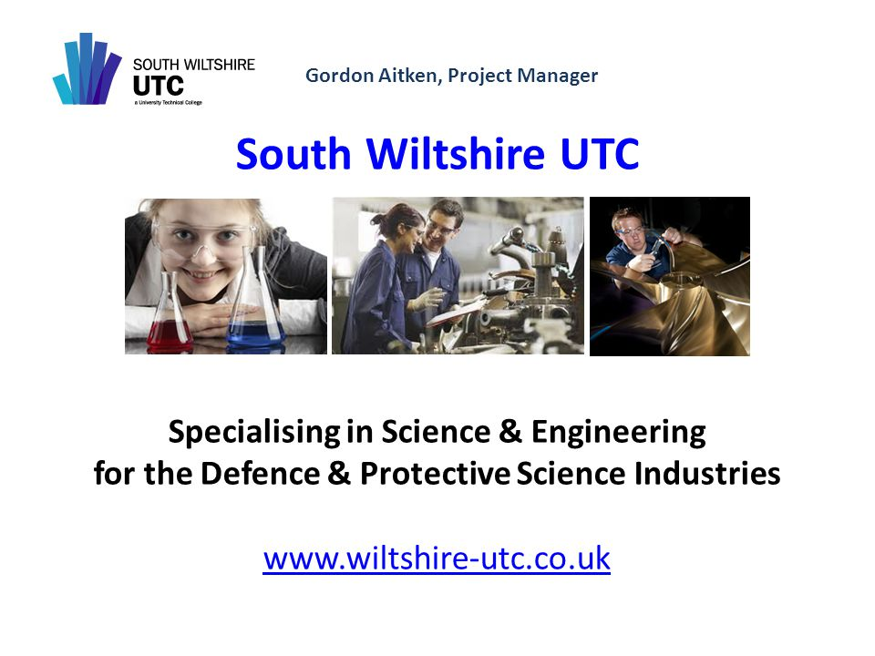 Gordon Aitken, Project Manager South Wiltshire UTC Specialising in Science & Engineering for the Defence & Protective Science Industries www.wiltshire-utc.co.uk www.wiltshire-utc.co.uk