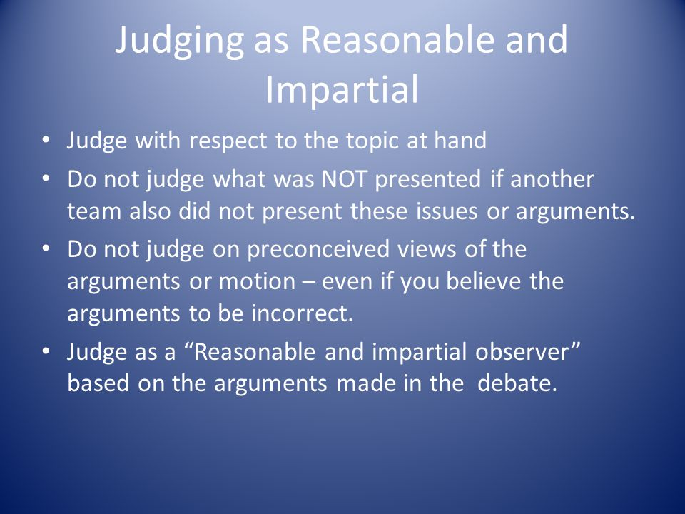 Judging as Reasonable and Impartial Judge with respect to the topic at hand Do not judge what was NOT presented if another team also did not present these issues or arguments.