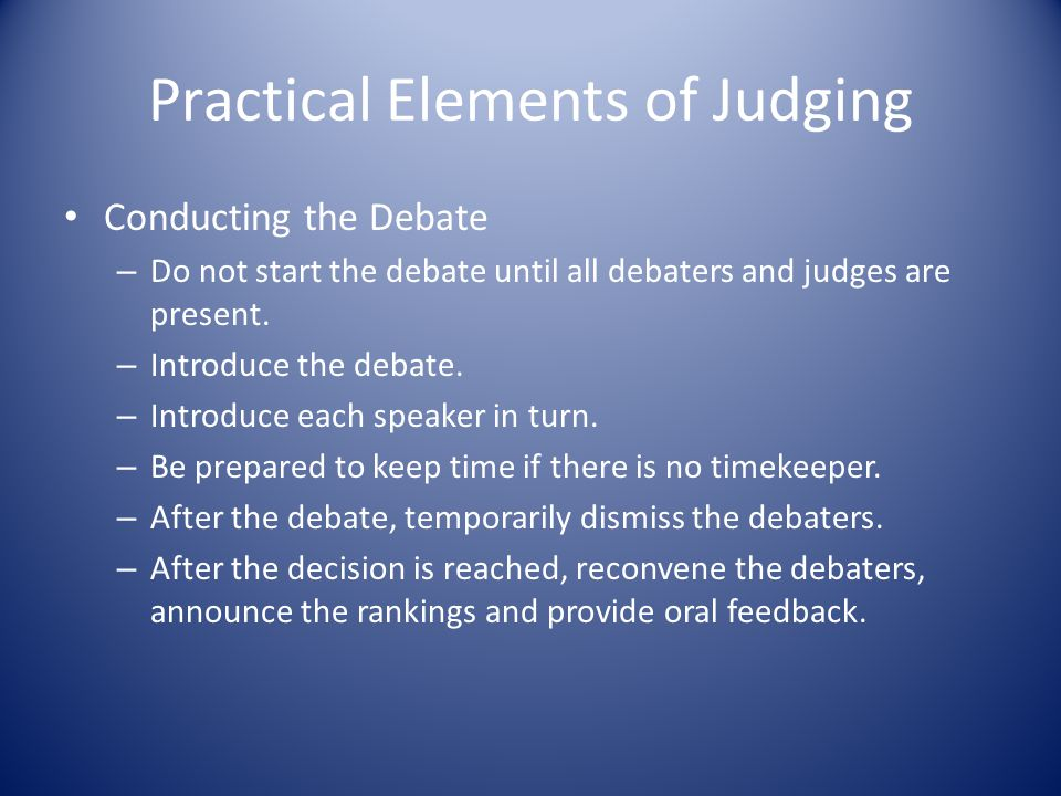 Practical Elements of Judging Conducting the Debate – Do not start the debate until all debaters and judges are present.