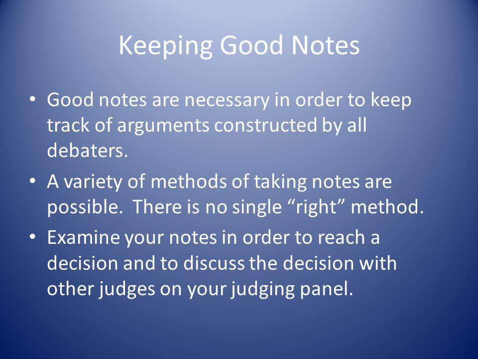 Keeping Good Notes Good notes are necessary in order to keep track of arguments constructed by all debaters. A variety of methods of taking notes are
