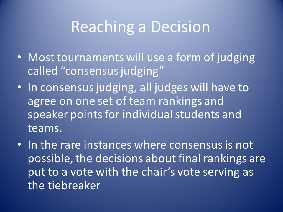 """Reaching a Decision Most tournaments will use a form of judging called """"consensus judging"""" In consensus judging, all judges will have to agree on one"""