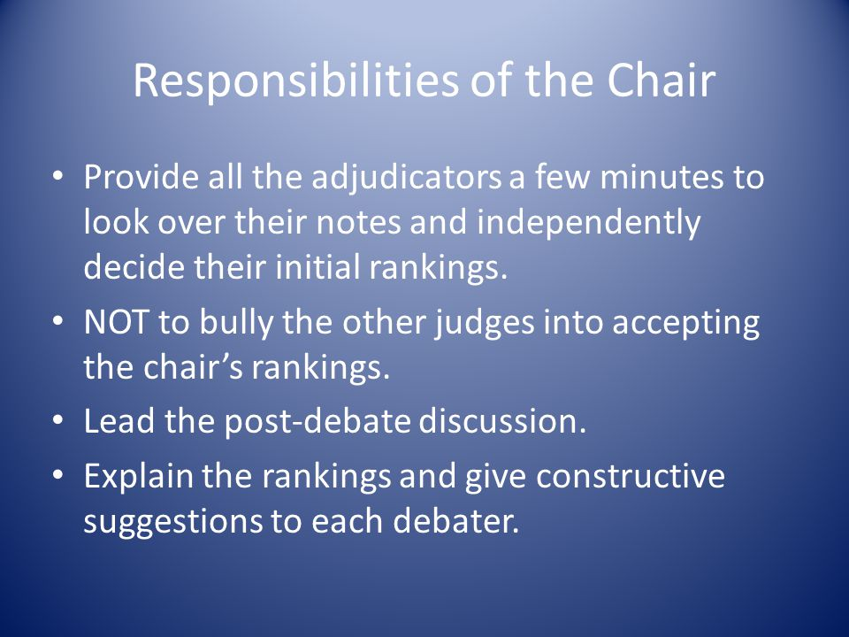 Responsibilities of the Chair Provide all the adjudicators a few minutes to look over their notes and independently decide their initial rankings.