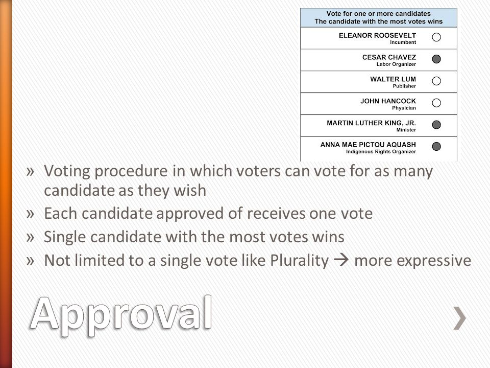 » Voting procedure in which voters can vote for as many candidate as they wish » Each candidate approved of receives one vote » Single candidate with the most votes wins » Not limited to a single vote like Plurality  more expressive