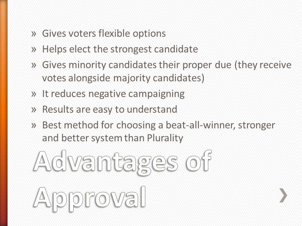 » Gives voters flexible options » Helps elect the strongest candidate » Gives minority candidates their proper due (they receive votes alongside majority candidates) » It reduces negative campaigning » Results are easy to understand » Best method for choosing a beat-all-winner, stronger and better system than Plurality