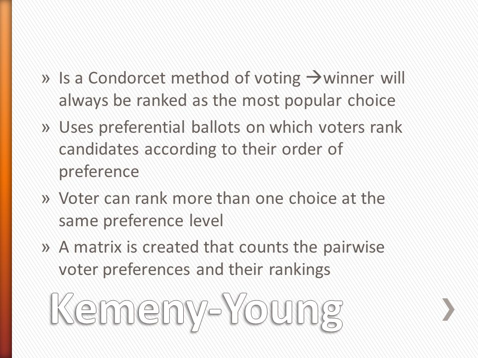 » Is a Condorcet method of voting  winner will always be ranked as the most popular choice » Uses preferential ballots on which voters rank candidates according to their order of preference » Voter can rank more than one choice at the same preference level » A matrix is created that counts the pairwise voter preferences and their rankings