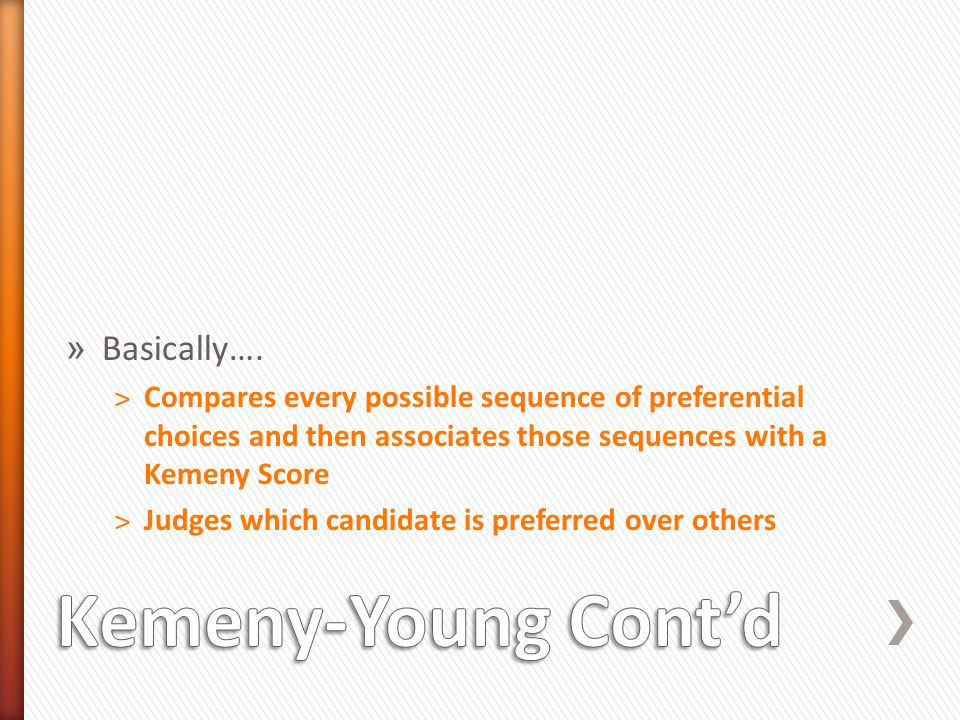 » Basically…. ˃Compares every possible sequence of preferential choices and then associates those sequences with a Kemeny Score ˃Judges which candidat