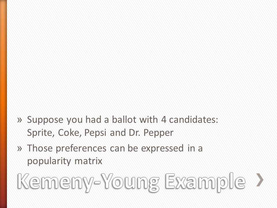 » Suppose you had a ballot with 4 candidates: Sprite, Coke, Pepsi and Dr. Pepper » Those preferences can be expressed in a popularity matrix
