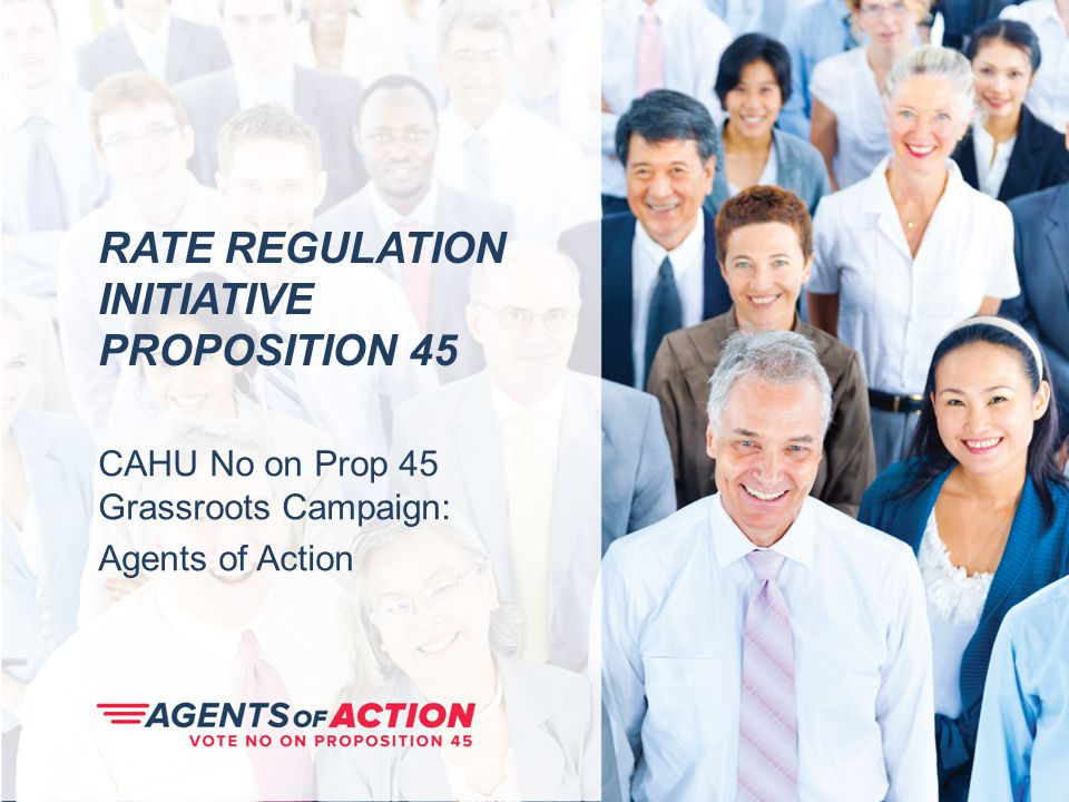 RATE REGULATION INITIATIVE PROPOSITION 45 CAHU No on Prop 45 Grassroots Campaign: Agents of Action