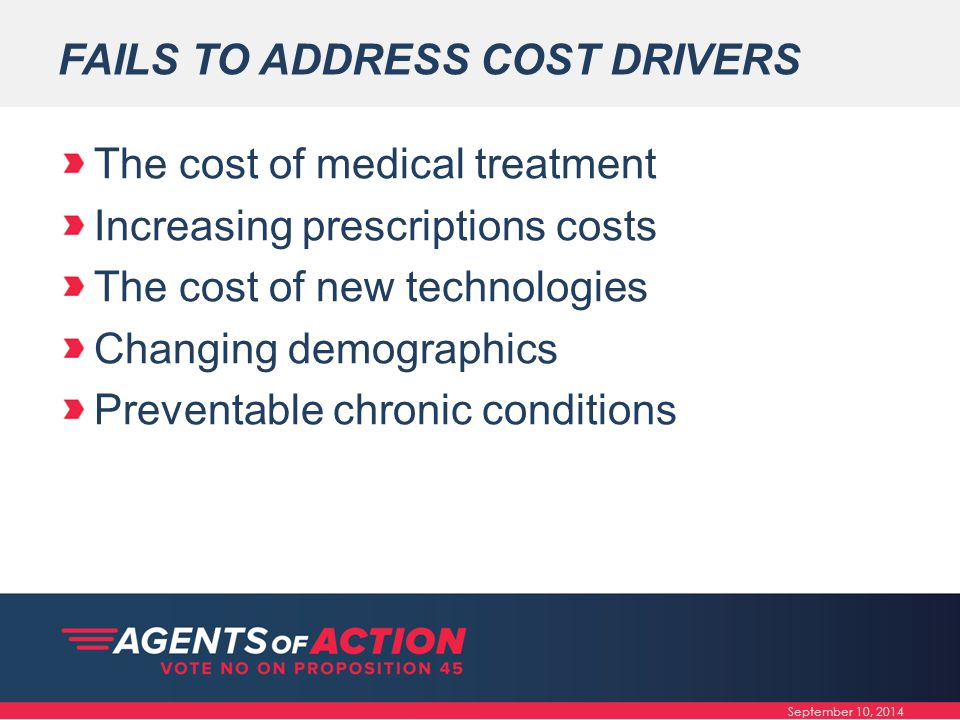 FAILS TO ADDRESS COST DRIVERS The cost of medical treatment Increasing prescriptions costs The cost of new technologies Changing demographics Preventable chronic conditions September 10, 2014