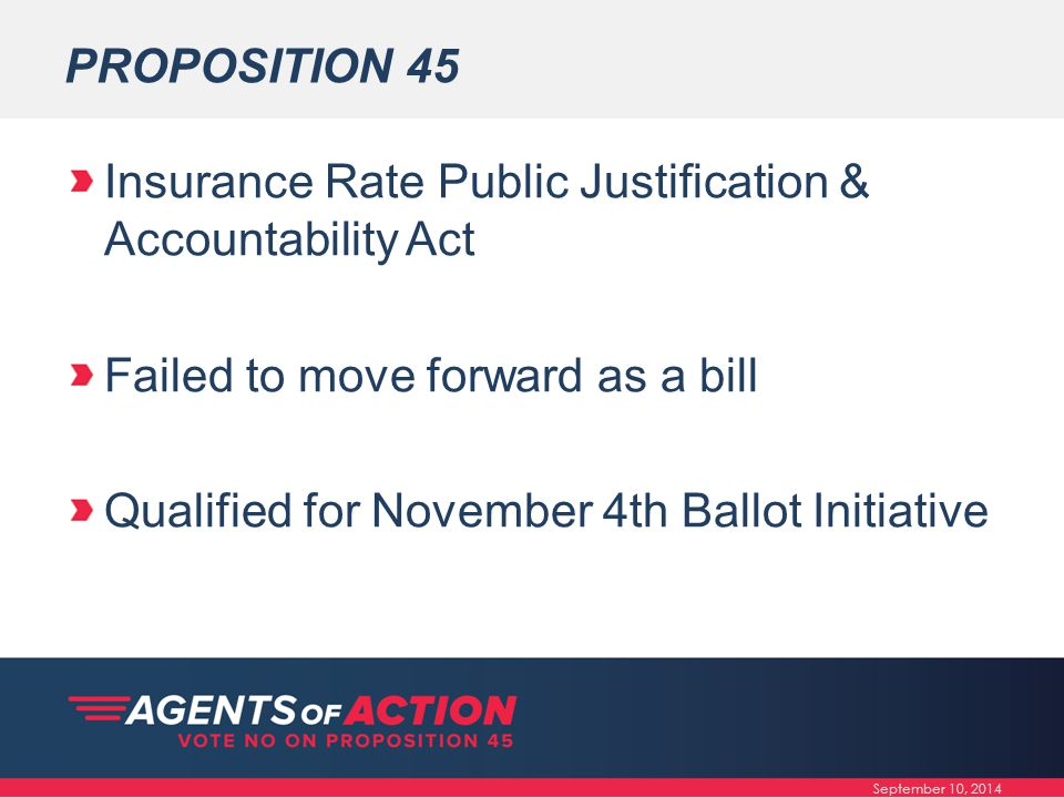 PROPOSITION 45 Insurance Rate Public Justification & Accountability Act Failed to move forward as a bill Qualified for November 4th Ballot Initiative September 10, 2014
