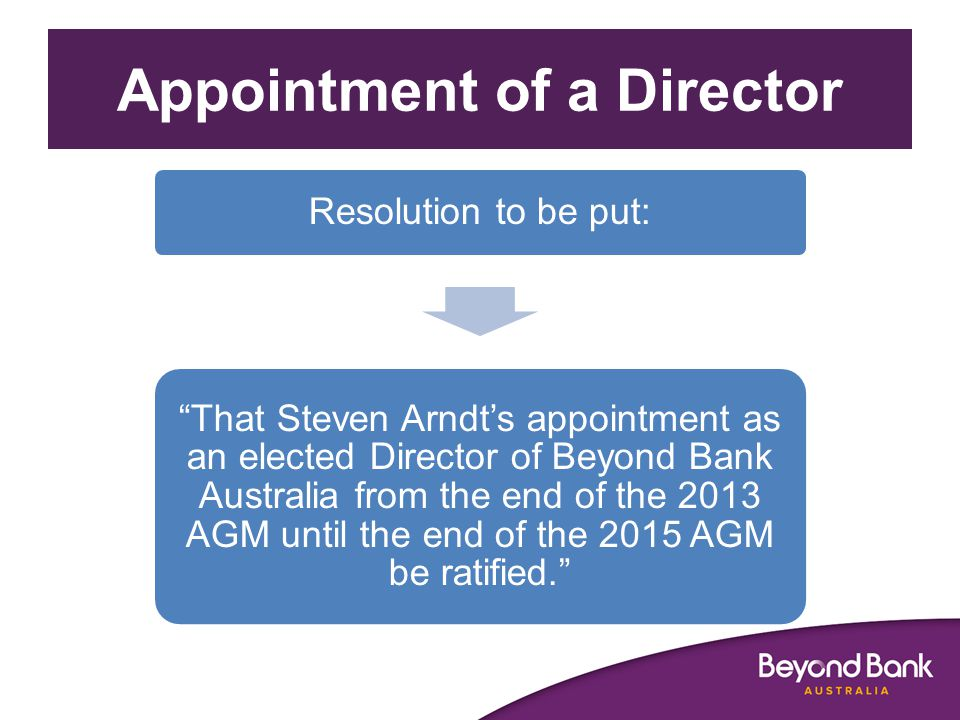Appointment of a Director Resolution to be put: That Steven Arndt's appointment as an elected Director of Beyond Bank Australia from the end of the 2013 AGM until the end of the 2015 AGM be ratified.
