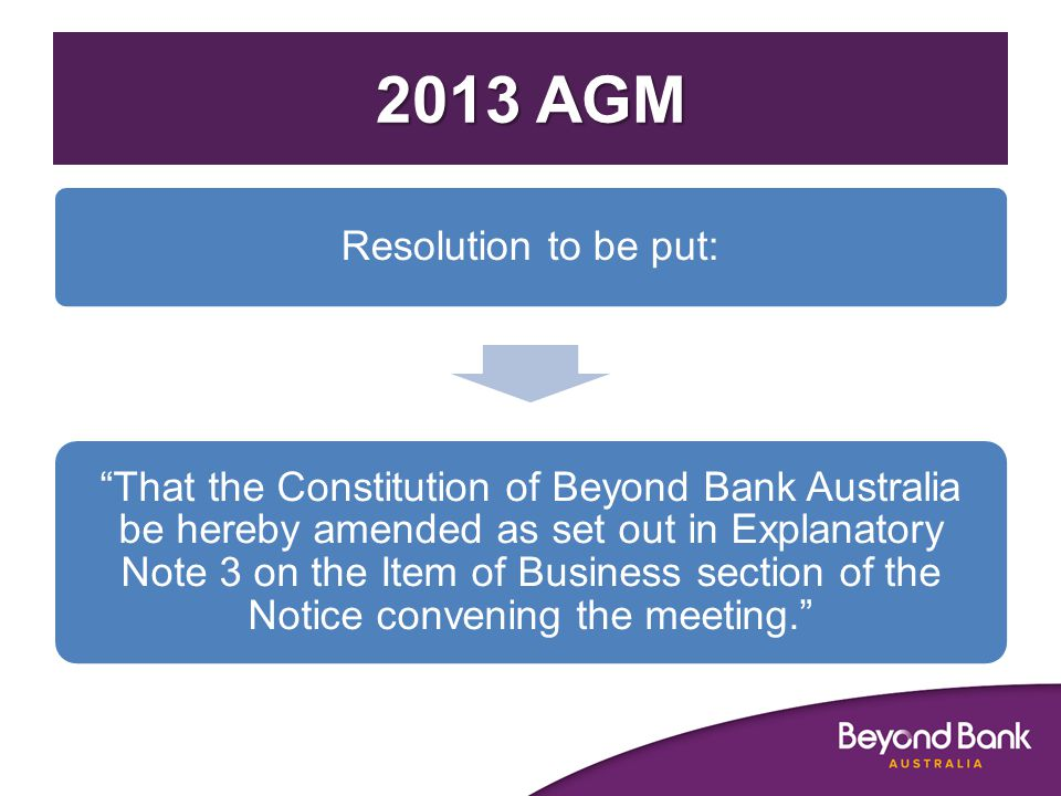 2013 AGM Resolution to be put: That the Constitution of Beyond Bank Australia be hereby amended as set out in Explanatory Note 3 on the Item of Business section of the Notice convening the meeting.