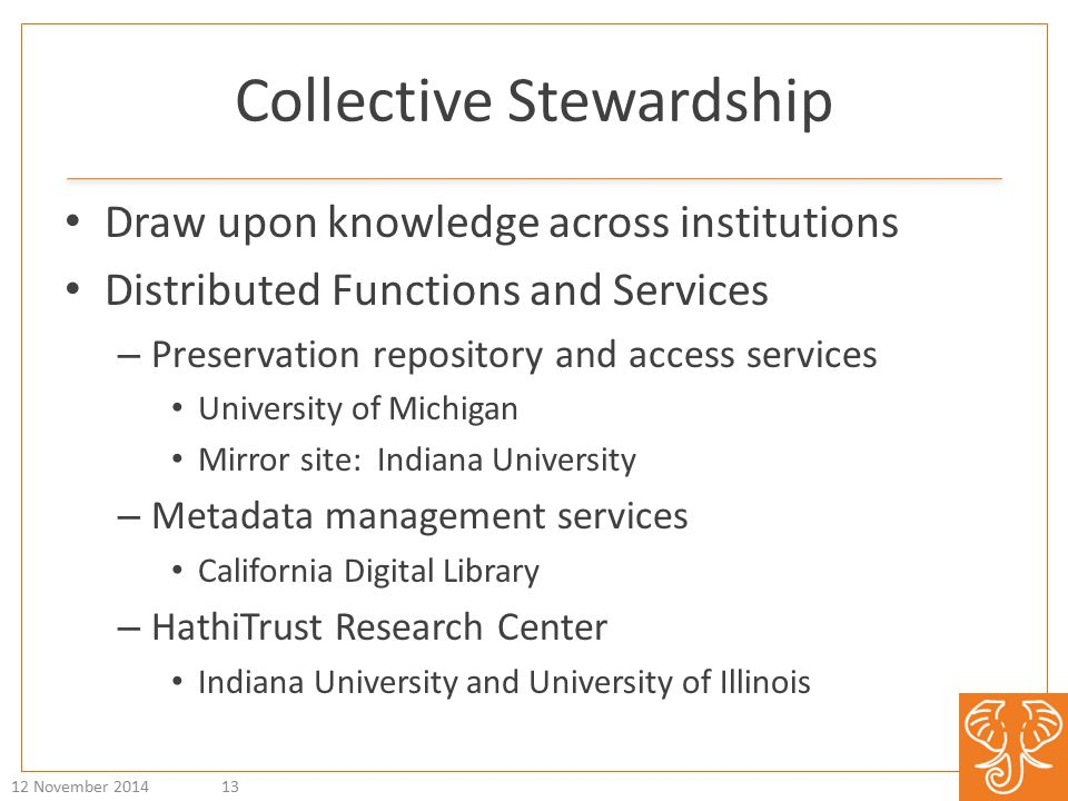 Collective Stewardship Draw upon knowledge across institutions Distributed Functions and Services – Preservation repository and access services University of Michigan Mirror site: Indiana University – Metadata management services California Digital Library – HathiTrust Research Center Indiana University and University of Illinois 12 November 201413