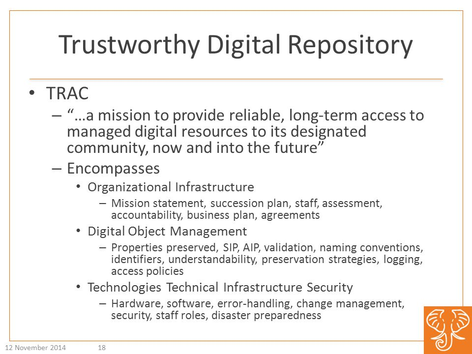 Trustworthy Digital Repository TRAC – …a mission to provide reliable, long-term access to managed digital resources to its designated community, now and into the future – Encompasses Organizational Infrastructure – Mission statement, succession plan, staff, assessment, accountability, business plan, agreements Digital Object Management – Properties preserved, SIP, AIP, validation, naming conventions, identifiers, understandability, preservation strategies, logging, access policies Technologies Technical Infrastructure Security – Hardware, software, error-handling, change management, security, staff roles, disaster preparedness 12 November 201418