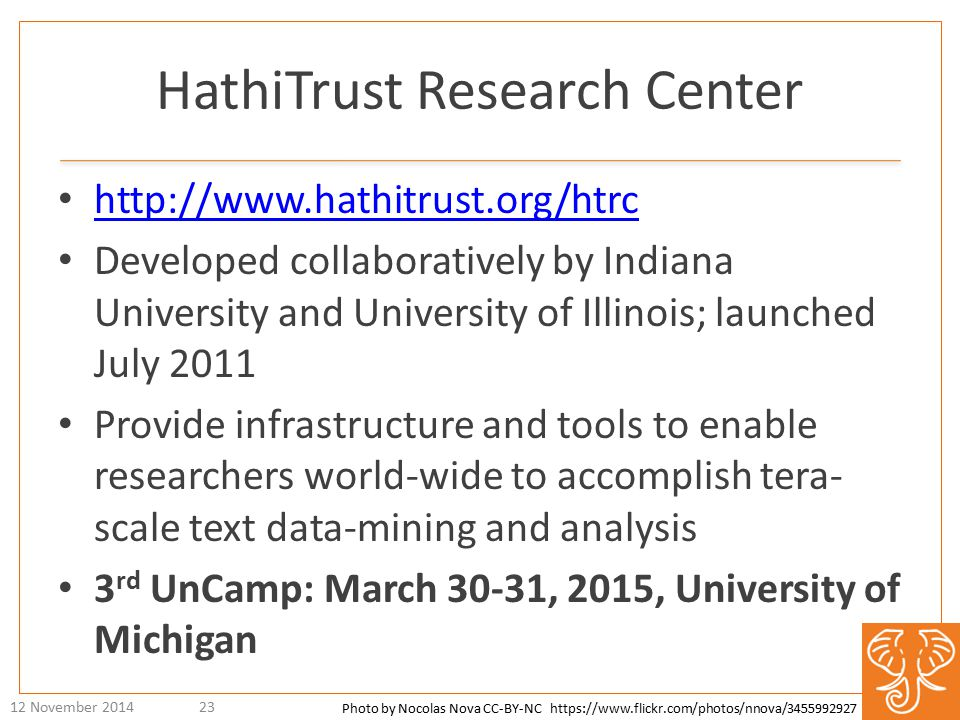 HathiTrust Research Center http://www.hathitrust.org/htrc Developed collaboratively by Indiana University and University of Illinois; launched July 2011 Provide infrastructure and tools to enable researchers world-wide to accomplish tera- scale text data-mining and analysis 3 rd UnCamp: March 30-31, 2015, University of Michigan 12 November 201423 Photo by Nocolas Nova CC-BY-NC https://www.flickr.com/photos/nnova/3455992927